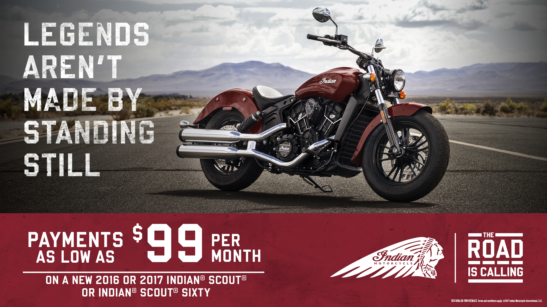 Payments as low as $99 per month on a new 2016 or 2017 Indian Scout or Indian Scout Sixty.