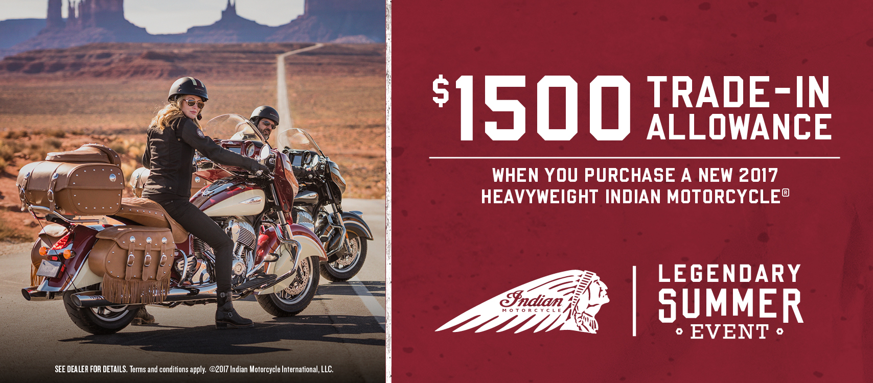 When you purchase a new 2017 heavyweight Indian Motorcycle, you get $1,500 trade-in allowance. Terms and conditions apply.