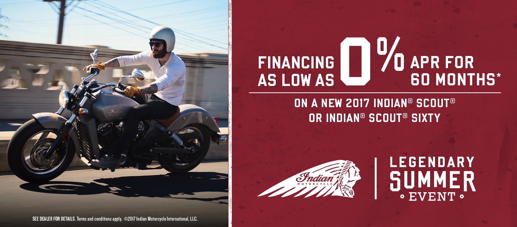 Financing as low as 0% APR for 60 months on a new 2017 Indian Scout or Indian Scout Sixty. Terms and conditions apply.