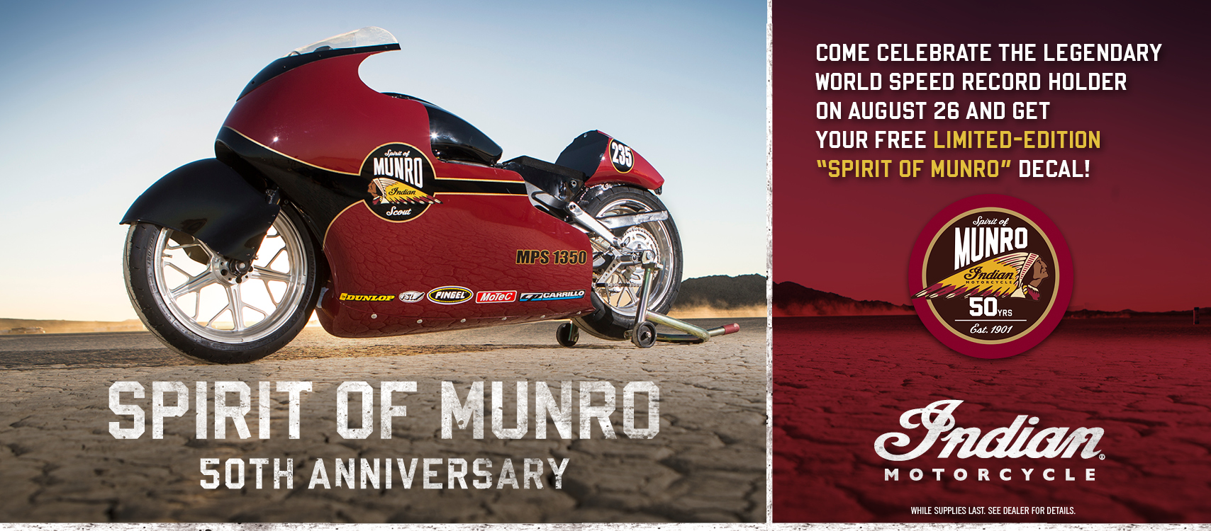 Celebrate the 50th Anniversary of Burt Munro's Land Speed Record with us on 8/26. Stop into the dealership for a limited edition 50th Anniversary Munro Decal – the same decal on the Spirit of Munro Indian Motorcycle bike.